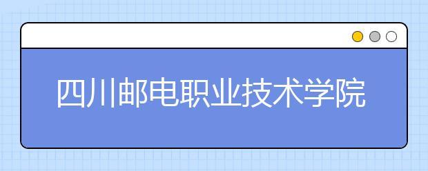 四川邮电职业技术学院2022年招生录取分数线