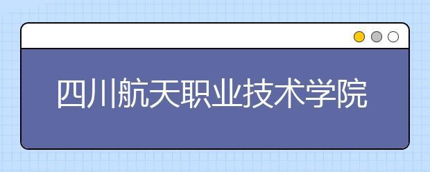 四川航天职业技术学院怎么样、好不好