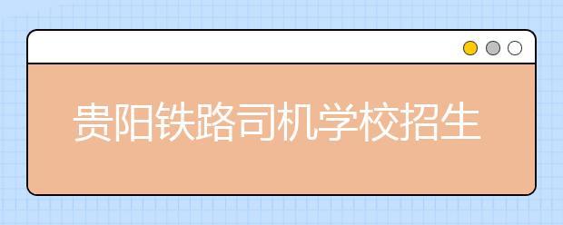 贵阳铁路司机学校招生要求及收费标准