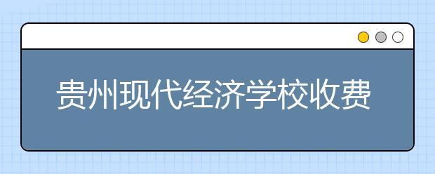 贵州现代经济学校收费情况及贫困补助政策
