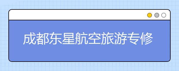 成都东星航空旅游专修学院各专业学费多少钱