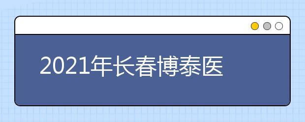 2021年长春博泰医药中等职业学校招生计划