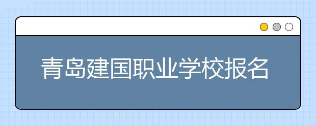 青岛建国职业学校报名要求有哪些