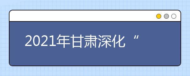 """2021年甘肃深化""""三教""""改革,严格招生政策,确保高职扩招专项工作圆满完成"""