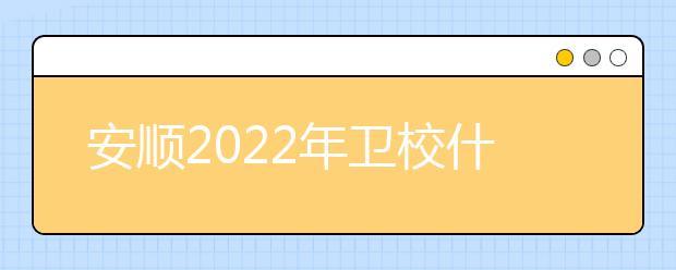 安顺2022年卫校什么时间招生