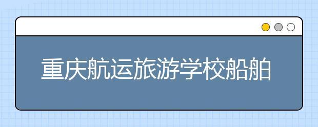 重庆航运旅游学校船舶专业招生对象及报名条件