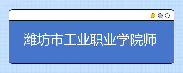 潍坊市工业职业学院师资力量如何