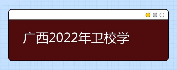 广西2022年卫校学什么专业好