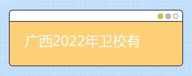广西2022年卫校有哪些专业