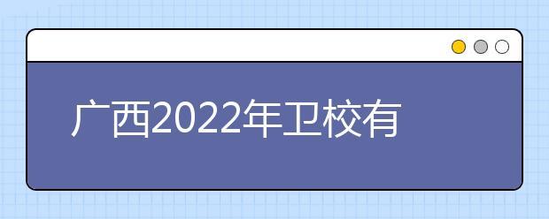广西2022年卫校有哪些专业比较好