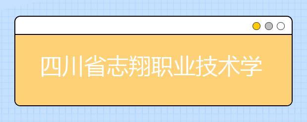 四川省志翔职业技术学校招生计划