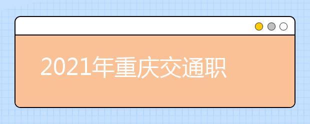 2021年重庆交通职业学院单招专业有哪些