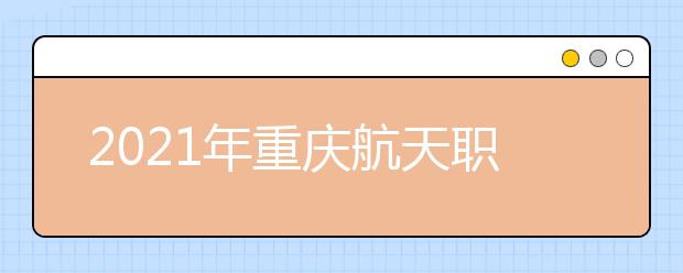 2021年重庆航天职业技术学院单招专业有哪些