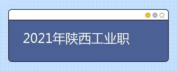 2021年陕西工业职业技术学院师资力量如何