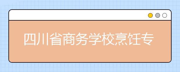 四川省商务学校烹饪专业学费多少