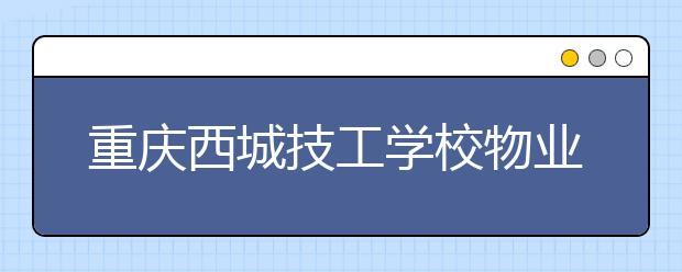 重庆西城技工学校物业管理专业怎么样