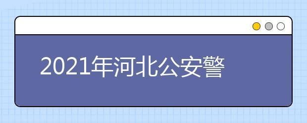 2021年河北公安警察职业学院报名条件