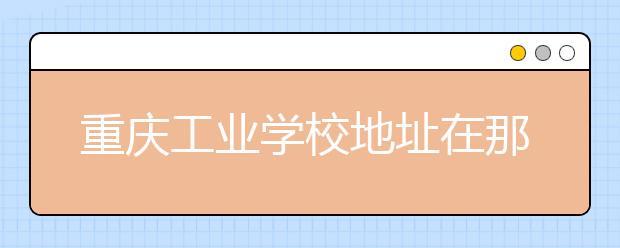 重庆工业学校地址在那里?