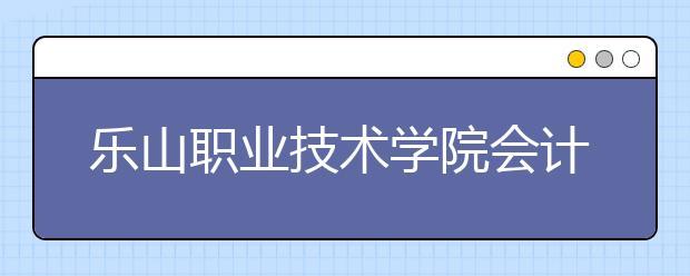 乐山职业技术学院会计专业好吗 就业前景如何