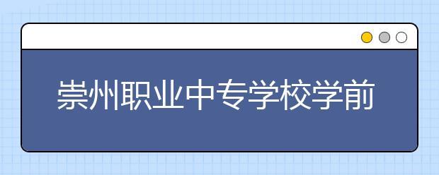 崇州职业中专学校学前教育专业怎么样 就业前景如何