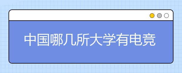 中国哪几所大学有电竞专业