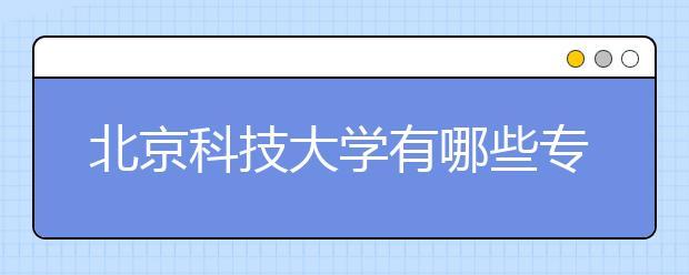 北京科技大学有哪些专科专业