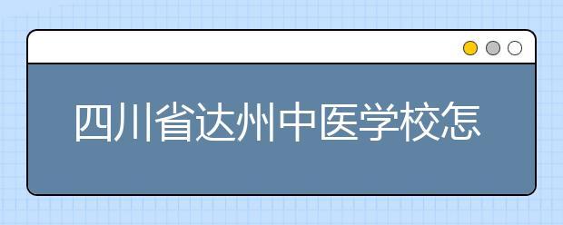 四川省达州中医学校怎么样 值得报考吗