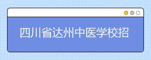 四川省达州中医学校招生专业及收费标准