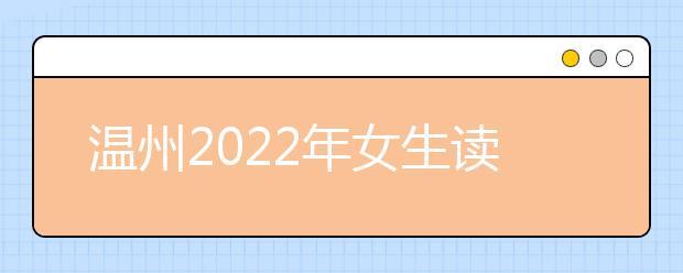 温州2022年女生读什么卫校好