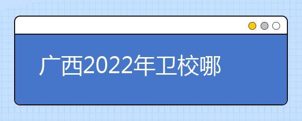 广西2022年卫校哪个比较好