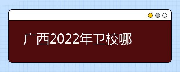 广西2022年卫校哪个好