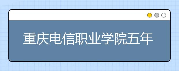 重庆电信职业学院五年制大专招生要求