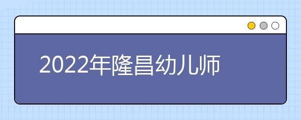 2022年隆昌幼儿师范学校招生计划