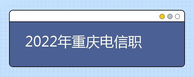 2022年重庆电信职业学院录取分数线
