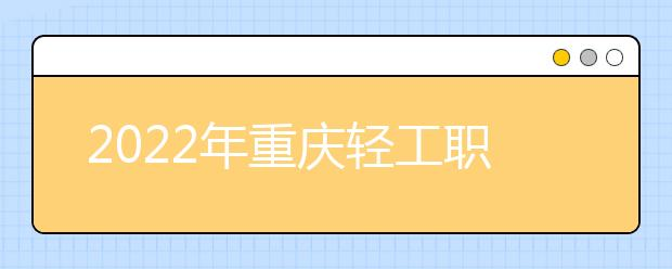 2022年重庆轻工职业学院录取分数线