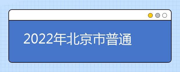 2022年北京市普通高等学校招生报名有关事项说明