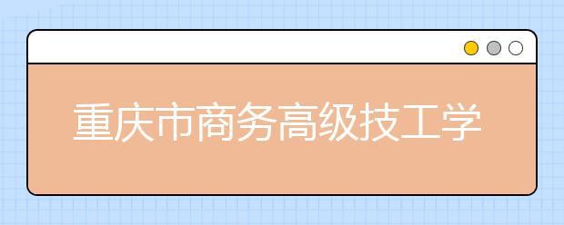 重庆市商务高级技工学校的教学条件好吗?