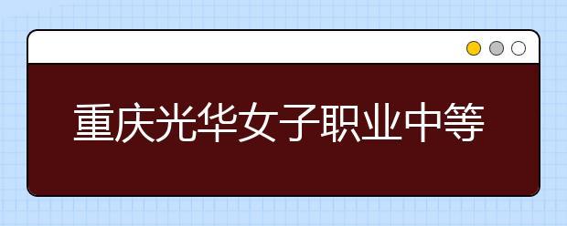 重庆光华女子职业中等专业学校都有什么专业?