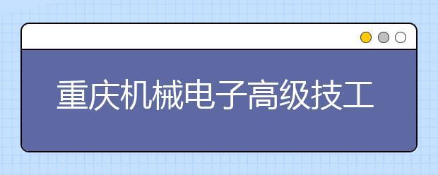 重庆机械电子高级技工学校的招生热线是多少?