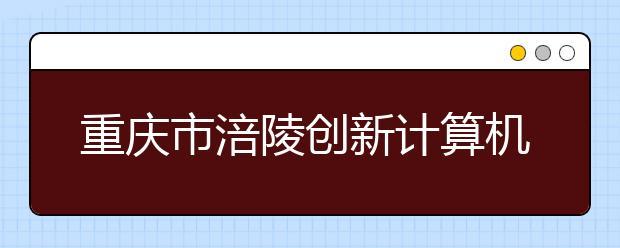 重庆市涪陵创新计算机学校怎么样?好不好?