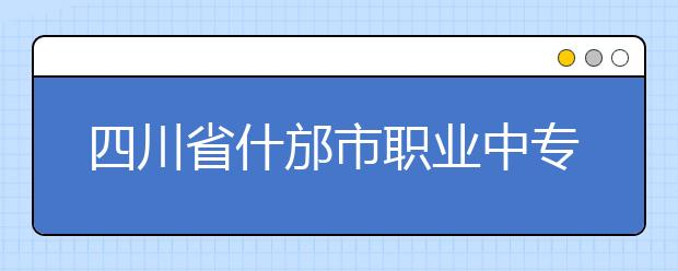 四川省什邡市职业中专学校怎么样?好不好?