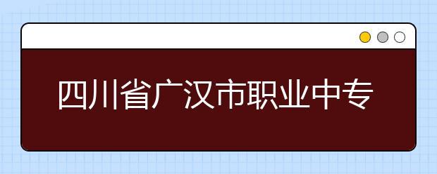 四川省广汉市职业中专学校位置在哪?