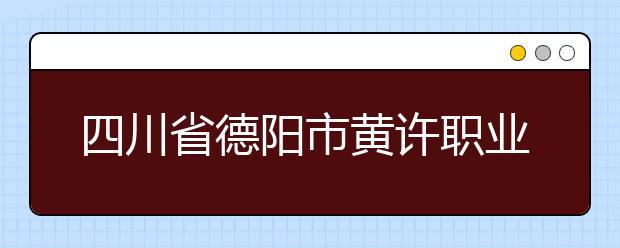 四川省德阳市黄许职业中专学校的招生热线是多少?