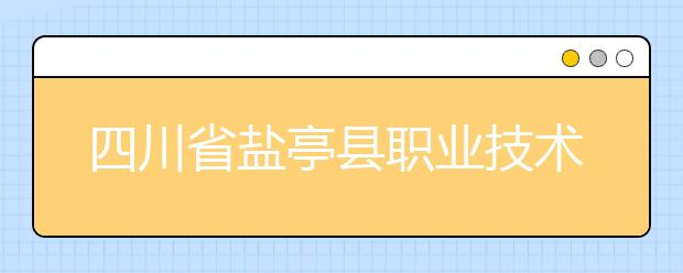 四川省盐亭县职业技术学校位置在哪?