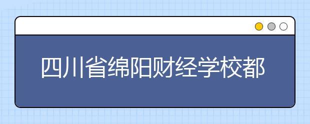 四川省绵阳财经学校都有什么专业?