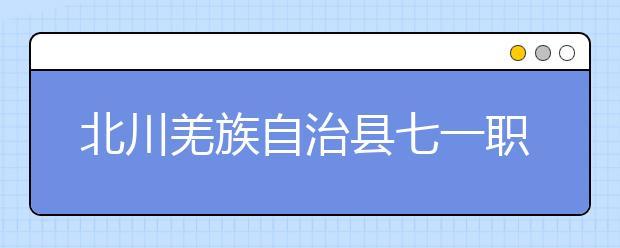 北川羌族自治县七一职业中学怎么样?建议报考吗?