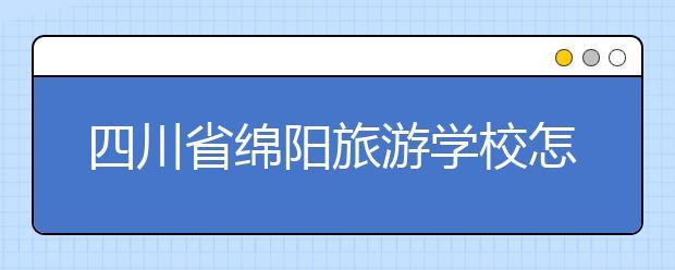 四川省绵阳旅游学校怎么样 值得报考吗