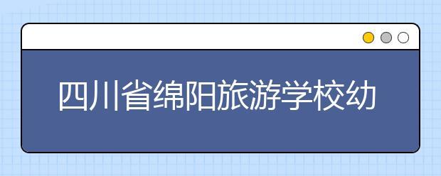 四川省绵阳旅游学校幼儿教育专业就业方向