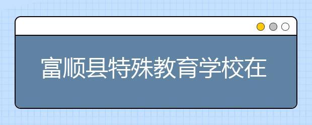 富顺县特殊教育学校在什么位置?