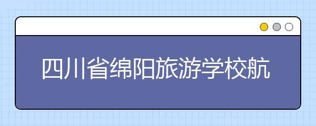 四川省绵阳旅游学校航空地勤专业就业前景